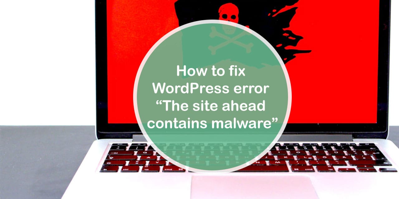 "How to fix WordPress error ""The site ahead contains malware"""