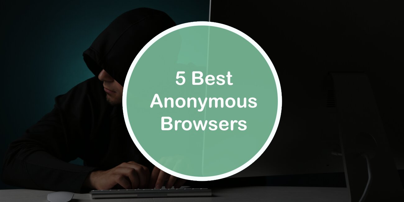 5 Best Anonymous Browsers: Search the Web Freely While Keeping Your Privacy Protected