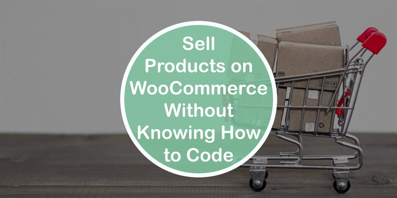 Sell Your Products Using WooCommerce Even if You Do Not Know How to Code