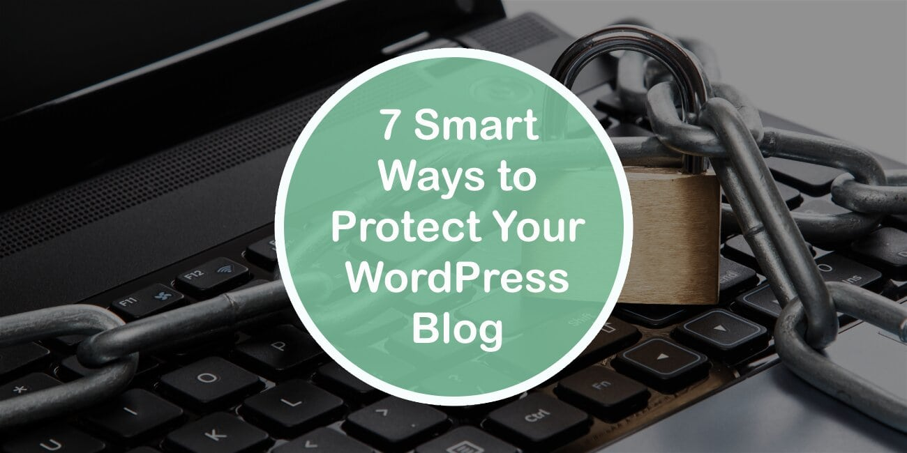 7 Smart Ways to Protect Your WordPress Blog: Stay Safe by Taking the Necessary Precautions